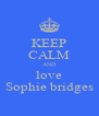 KEEP CALM AND love Sophie bridges - Personalised Poster A4 size