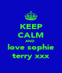 KEEP CALM AND  love sophie terry xxx - Personalised Poster A4 size