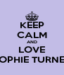 KEEP CALM AND LOVE SOPHIE TURNER - Personalised Poster A4 size