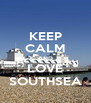 KEEP CALM AND LOVE SOUTHSEA - Personalised Poster A4 size