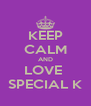 KEEP CALM AND LOVE  SPECIAL K - Personalised Poster A4 size