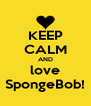 KEEP CALM AND love SpongeBob! - Personalised Poster A4 size