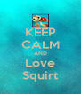 KEEP CALM AND Love Squirt - Personalised Poster A4 size