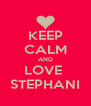 KEEP CALM AND LOVE  STEPHANI - Personalised Poster A4 size