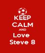 KEEP CALM AND Love  Steve 8 - Personalised Poster A4 size