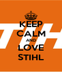 KEEP CALM AND LOVE STIHL - Personalised Poster A4 size