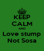 KEEP CALM AND Love stump Not Sosa - Personalised Poster A4 size