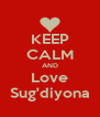 KEEP CALM AND Love Sug'diyona - Personalised Poster A4 size