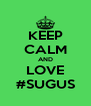 KEEP CALM AND LOVE #SUGUS - Personalised Poster A4 size