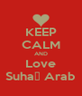 KEEP CALM AND Love Suha♥ Arab - Personalised Poster A4 size