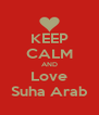 KEEP CALM AND Love Suha Arab - Personalised Poster A4 size