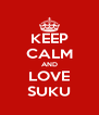 KEEP CALM AND LOVE SUKU - Personalised Poster A4 size
