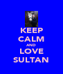 KEEP CALM AND LOVE SULTAN - Personalised Poster A4 size