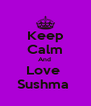 Keep Calm And  Love  Sushma  - Personalised Poster A4 size