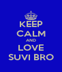 KEEP CALM AND LOVE SUVI BRO - Personalised Poster A4 size