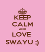 KEEP CALM AND LOVE  SWAYU ;) - Personalised Poster A4 size