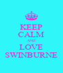KEEP CALM AND LOVE SWINBURNE - Personalised Poster A4 size