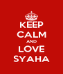 KEEP CALM AND LOVE SYAHA - Personalised Poster A4 size
