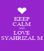 KEEP CALM AND LOVE SYAHRIZAL M - Personalised Poster A4 size