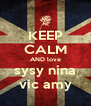 KEEP CALM AND love sysy nina vic amy - Personalised Poster A4 size