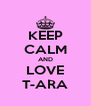 KEEP CALM AND LOVE T-ARA - Personalised Poster A4 size