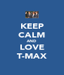 KEEP CALM AND LOVE T-MAX - Personalised Poster A4 size