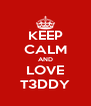 KEEP CALM AND LOVE T3DDY - Personalised Poster A4 size