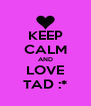 KEEP CALM AND LOVE TAD :* - Personalised Poster A4 size