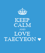 KEEP CALM AND LOVE TAECYEON ♥ - Personalised Poster A4 size