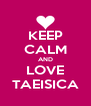 KEEP CALM AND LOVE TAEISICA - Personalised Poster A4 size