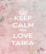 KEEP CALM AND LOVE TAIKA - Personalised Poster A4 size