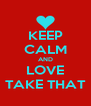 KEEP CALM AND LOVE TAKE THAT - Personalised Poster A4 size