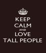 KEEP CALM AND LOVE TALL PEOPLE - Personalised Poster A4 size