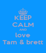 KEEP CALM AND love Tam & brett - Personalised Poster A4 size