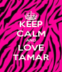 KEEP CALM AND LOVE TAMAR - Personalised Poster A4 size