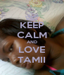 KEEP CALM AND LOVE TAMII - Personalised Poster A4 size