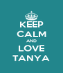 KEEP CALM AND LOVE TANYA - Personalised Poster A4 size