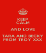 KEEP CALM AND LOVE TARA AND BECKY FROM TROY XXX - Personalised Poster A4 size