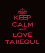 KEEP CALM AND LOVE TAREQUL - Personalised Poster A4 size