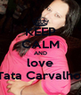 KEEP CALM AND love Tata Carvalho  - Personalised Poster A4 size