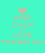 KEEP CALM AND LOVE TATTOOED GUYS  - Personalised Poster A4 size