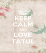 KEEP CALM AND LOVE TATUL - Personalised Poster A4 size
