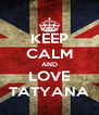 KEEP CALM AND LOVE TATYANA - Personalised Poster A4 size