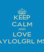 KEEP CALM AND LOVE TAYLOLGRL MSP - Personalised Poster A4 size