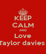 KEEP CALM AND Love Taylor davies  - Personalised Poster A4 size