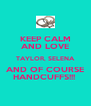 KEEP CALM AND LOVE TAYLOR, SELENA AND OF COURSE HANDCUFFS!!!  - Personalised Poster A4 size