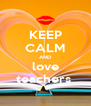 KEEP CALM AND love teachers  - Personalised Poster A4 size