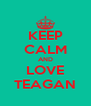 KEEP CALM AND LOVE TEAGAN - Personalised Poster A4 size