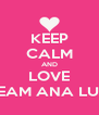 KEEP CALM AND LOVE TEAM ANA LUZ - Personalised Poster A4 size