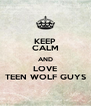 KEEP CALM AND LOVE TEEN WOLF GUYS - Personalised Poster A4 size
